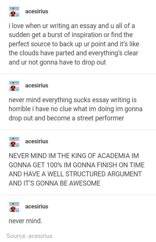 Love, Time, and Awesome: acesirius  i love when ur writing an essay and u all of a  sudden get a burst of inspiration or find the  perfect source to back up ur point and it's like  the clouds have parted and everything's clear  and ur not gonna have to drop out  acesirius  never mind everything sucks essay writing is  horrible i have no clue what im doing im gonna  drop out and become a street performer  acesirius  NEVER MIND IM THE KING OF ACADEMIA IM  GONNA GET 100% IM GONNA FINISH ON TIME  AND HAVE A WELL STRUCTURED ARGUMENT  AND IT'S GONNA BE AWESOME  acesirius  never mind.  Source: acesirius