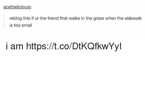 Friend, Grass, and This: acetheticlouis:  reblog this if ur the friend that walks in the grass when the sidewalk  is too smal i am https://t.co/DtKQfkwYyI