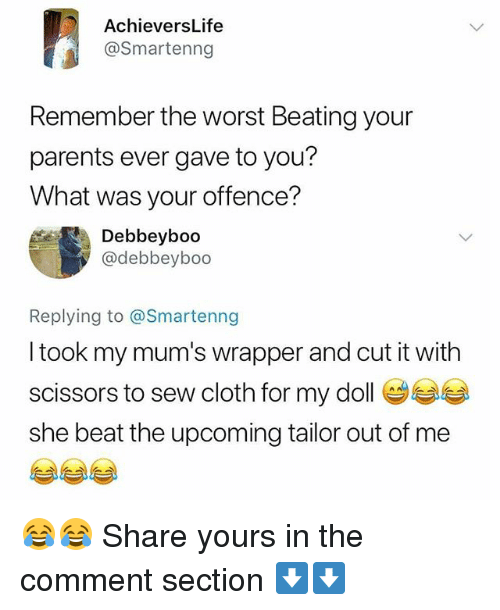 Memes, Parents, and The Worst: AchieversLife  @Smartenng  Remember the worst Beating your  parents ever gave to you?  What was your offence?  Debbeyboo  @debbeyboo  Replying to @Smartenng  I took my mum's wrapper and cut it with  scissors to sew cloth for my doll e  she beat the upcoming tailor out of me 😂😂 Share yours in the comment section ⬇⬇