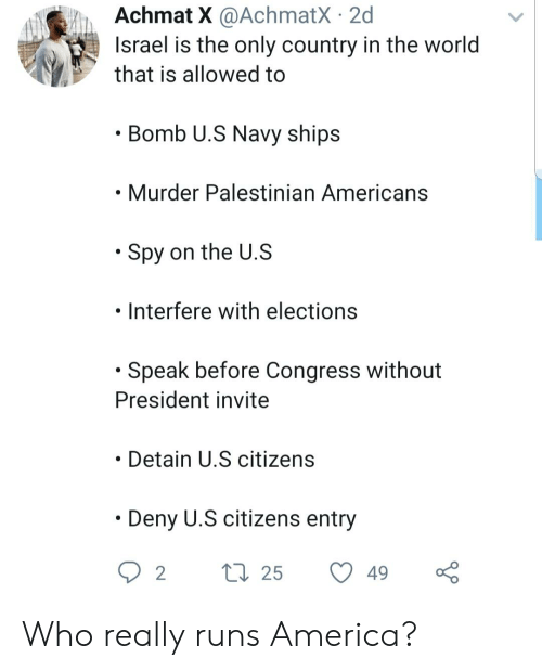 America, Blackpeopletwitter, and Funny: Achmat X @AchmatX 2d  Israel is the only country in the world  that is allowed to  Bomb U.S Navy ships  Murder Palestinian Americans  * Spy on the U.S  .  Interfere with elections  Speak before Congress without  President invite  Detain U.S citizens  Deny U.S citizens entry  2  t25  49 Who really runs America?