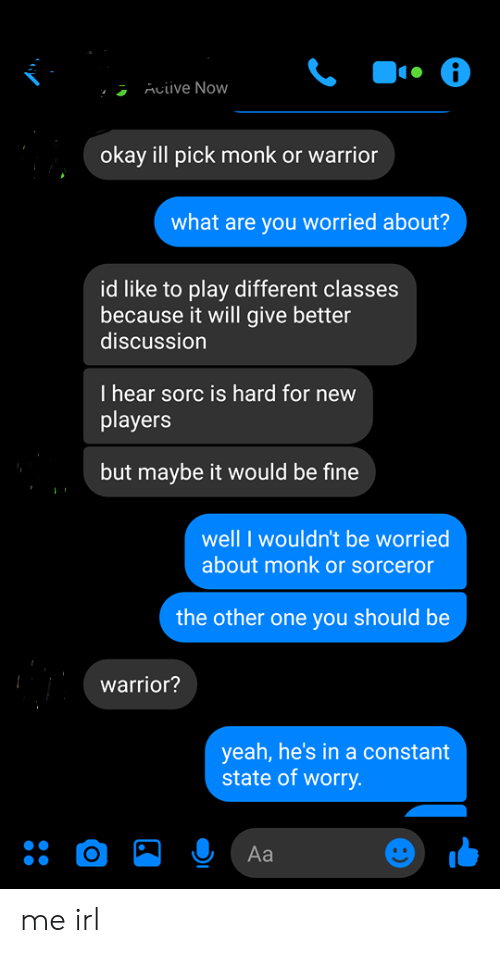 Yeah, Okay, and Irl: Acive Now  okay ill pick monk or warrior  what are you worried about?  id like to play different classes  because it will give better  discussion  I hear sorc is hard for new  players  but maybe it would be fine  well I wouldn't be worried  about monk or sorceror  the other one you should be  warrior?  yeah,he's in a constant  state of worry.  Аa  о me irl