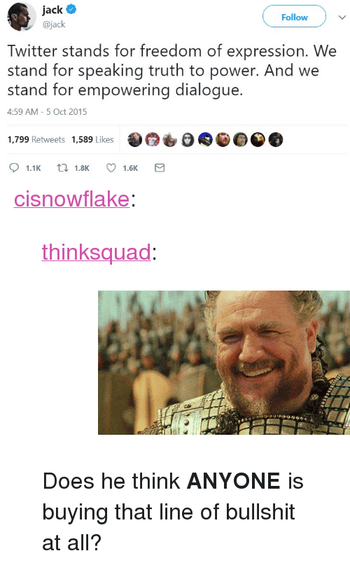 """Gif, Squad, and Tumblr: ack  @jack  Follow  Twitter stands for freedom of expression. We  stand for speaking truth to power. And we  stand for empowering dialogue.  4:59 AM- 5 Oct 2015  1,799 Retweets 1,589 Likes  1.1K  1.8K  1.6K <p><a href=""""http://cisnowflake.tumblr.com/post/173102793166/thinksquad-does-he-think-anyone-is-buying"""" class=""""tumblr_blog"""">cisnowflake</a>:</p>  <blockquote><p><a href=""""http://think-squad.com/post/173102691091"""" class=""""tumblr_blog"""">thinksquad</a>:</p>  <blockquote><figure class=""""tmblr-full"""" data-orig-height=""""206"""" data-orig-width=""""400""""><img src=""""https://78.media.tumblr.com/a9790c8f0ea9698d64fdfcc89a643110/tumblr_inline_p7f7h2uSCi1qifyvs_540.gif"""" data-orig-height=""""206"""" data-orig-width=""""400""""/></figure></blockquote>  <p>Does he think <b>ANYONE</b> is buying that line of bullshit at all?</p></blockquote>"""