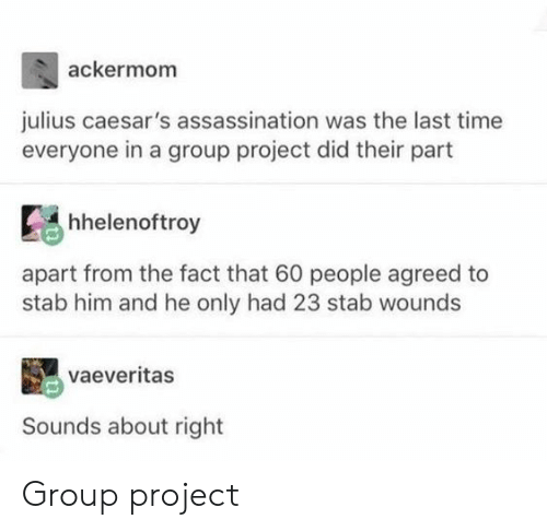 Assassination, Time, and Project: ackermom  julius caesar's assassination was the last time  everyone in a group project did their part  hhelenoftroy  apart from the fact that 60 people agreed to  stab him and he only had 23 stab wounds  vaeveritas  Sounds about right Group project