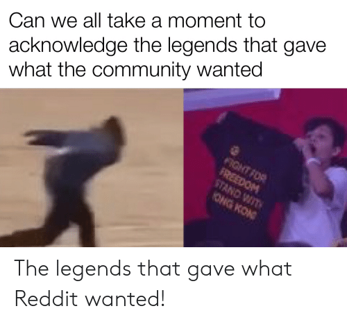 wit: acknowledge the legends that gave  what the community wanted  Can we all take a moment to  FIGHT FOR  FREEDOM  STAND WIT  ONG KON The legends that gave what Reddit wanted!