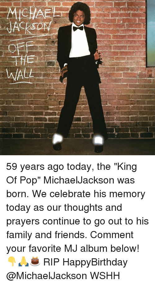 """Family, Friends, and Memes: ACKSO  WALL 59 years ago today, the """"King Of Pop"""" MichaelJackson was born. We celebrate his memory today as our thoughts and prayers continue to go out to his family and friends. Comment your favorite MJ album below! 👇🙏🎂 RIP HappyBirthday @MichaelJackson WSHH"""