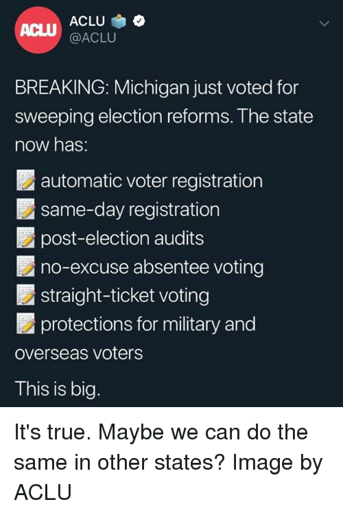 Memes, True, and Image: ACLU  @ACLU  ACLU  BREAKING: Michigan just voted for  sweeping election reforms. The state  now has:  automatic voter registration  same-day registration  post-election audits  no-excuse absentee voting  ■ straight-ticket voting  protections for military and  overseas voters  This is big. It's true. Maybe we can do the same in other states? Image by ACLU