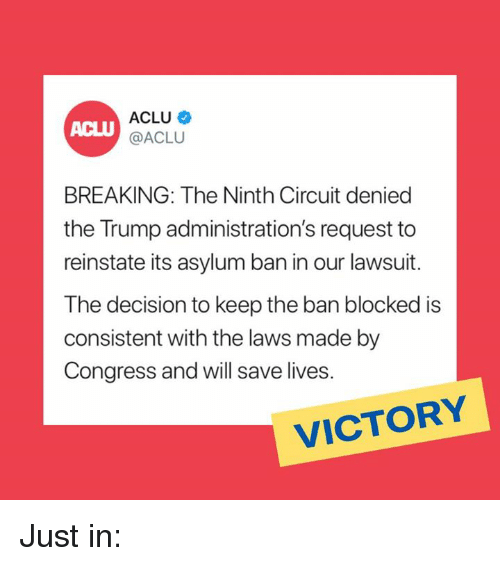 Memes, Trump, and Aclu: ACLU  ACLU@ACLU  BREAKING: The Ninth Circuit denied  the Trump administration's request to  reinstate its asylum ban in our lawsuit.  The decision to keep the ban blocked is  consistent with the laws made by  Congress and will save lives.  VICTORY Just in: