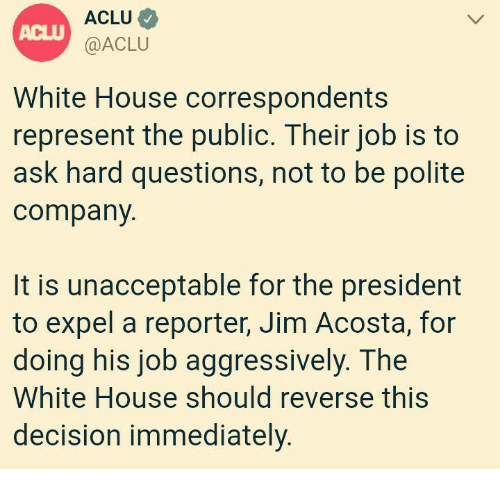 White House, House, and White: ACLU  @ACLU  ACLU  White House correspondents  represent the public. Their job is to  ask hard questions, not to be polite  company  It is unacceptable for the president  to expel a reporter, Jim Acosta, for  doing his job aggressively. The  White House should reverse this  decision immediately.