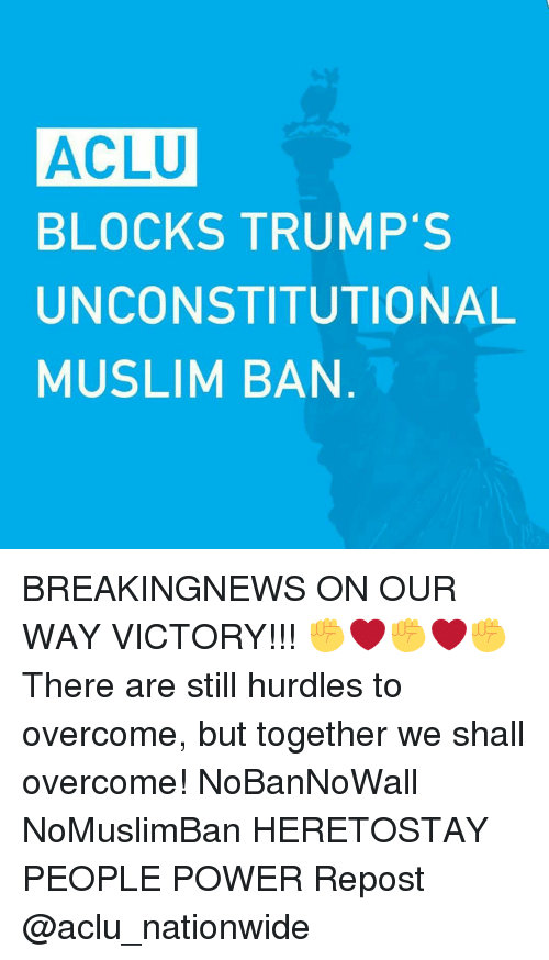 Memes, Nationwide, and Victorious: ACLU  BLOCKS TRUMP'S  UNCONSTITUTIONAL  MUSLIM BAN BREAKINGNEWS ON OUR WAY VICTORY!!! ✊❤✊❤✊ There are still hurdles to overcome, but together we shall overcome! NoBanNoWall NoMuslimBan HERETOSTAY PEOPLE POWER Repost @aclu_nationwide