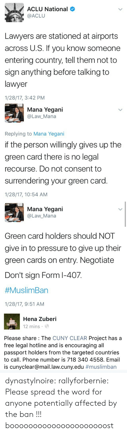Lawyer, Muslim, and Phone: ACLU National  @ACLU  Lawyers are stationed at airports  across U.S. If you know someone  entering country, tell them not to  sign anything before talking to  lawyer  1/28/17, 3:42 PM   Mana Yegani  @Law_Mana  Replying to Mana Yegani  if the person willingly gives up the  green card there is no legal  recourse. Do not consent to  surrendering your green card  1/28/17, 10:54 AM   Mana Yegani  @Law_Mana  Green card holders should NOT  give in to pressure to give up their  green cards on entry. Negotiatee  Don't sign Form l-407.  #Muslim Ban  1/28/17, 9:51 AM   Hena Zuberi  12 mins  Please share : The CUNY CLEAR Project has a  free legal hotline and is encouraging all  passport holders from the targeted countries  to call. Phone number is 718 340 4558. Email  is cunyclear@mail.law.cuny.edu dynastylnoire:  rallyforbernie: Please spread the word for anyone potentially affected by the ban !!! booooooooooooooooooooost