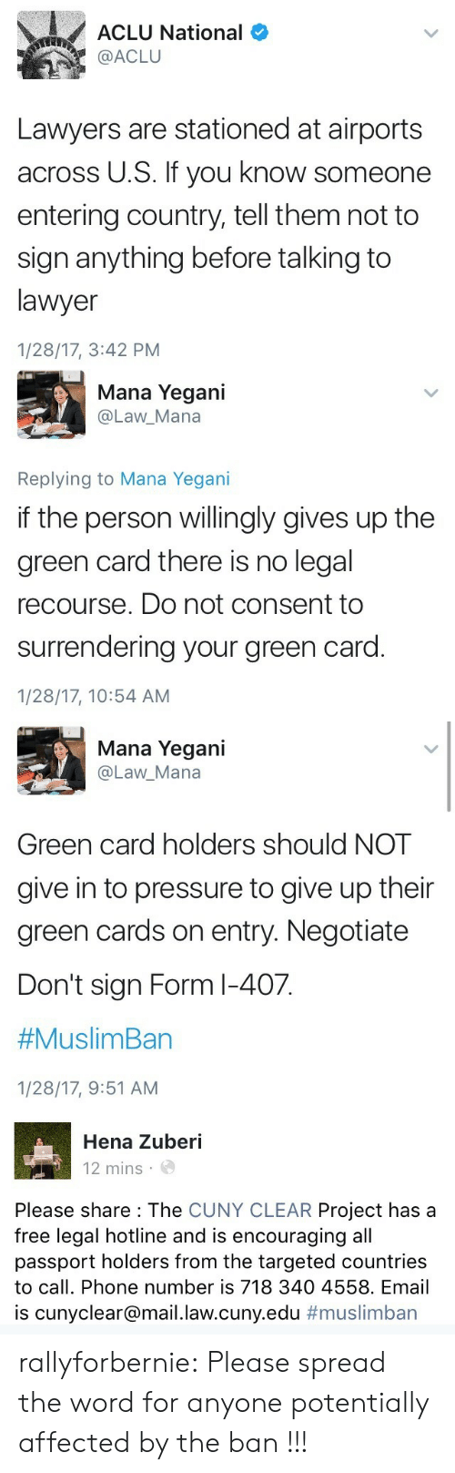 green card: ACLU National  @ACLU  Lawyers are stationed at airports  across U.S. If you know someone  entering country, tell them not to  sign anything before talking to  lawyer  1/28/17, 3:42 PM   Mana Yegani  @Law_Mana  Replying to Mana Yegani  if the person willingly gives up the  green card there is no legal  recourse. Do not consent to  surrendering your green card  1/28/17, 10:54 AM   Mana Yegani  @Law_Mana  Green card holders should NOT  give in to pressure to give up their  green cards on entry. Negotiatee  Don't sign Form l-407.  #Muslim Ban  1/28/17, 9:51 AM   Hena Zuberi  12 mins  Please share : The CUNY CLEAR Project has a  free legal hotline and is encouraging all  passport holders from the targeted countries  to call. Phone number is 718 340 4558. Email  is cunyclear@mail.law.cuny.edu rallyforbernie: Please spread the word for anyone potentially affected by the ban !!!