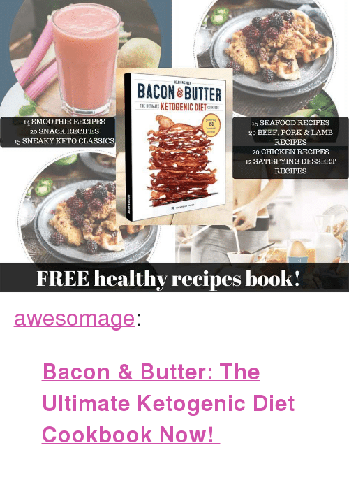 """Beef, Tumblr, and Blog: ACON ROTTER  THE UTIMATE KETOGENIC DIETC  14 SMOOTHIE RECIPES  20 SNACK RECIPES  15 SNEAKY KETO CLASSICS  15 SEAFOOD RECIPES  20 BEEF, PORK & LAMEB  RECIPES  20 CHICKEN RECIPES  12 SATISFYING DESSERT  RECIPES  150  FREE healthy recipes book! <p><a href=""""https://awesomage.tumblr.com/post/173964594965/bacon-butter-the-ultimate-ketogenic-diet"""" class=""""tumblr_blog"""">awesomage</a>:</p><blockquote><p><b><a href=""""https://goo.gl/irzHmV"""">  Bacon & Butter: The Ultimate Ketogenic Diet Cookbook Now!  </a></b><br/></p></blockquote>"""