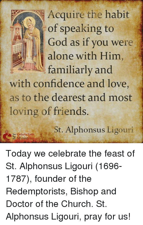 Habitate: Acquire the habit  of speaking to  God as if you were  alone with Him  familiarly and  with confidence and love  as to the dearest and most  loving of friends.  St. Alphonsus Ligouri  Catholic Faith Today we celebrate the feast of St. Alphonsus Ligouri (1696-1787), founder of the Redemptorists, Bishop and Doctor of the Church. St. Alphonsus Ligouri, pray for us!