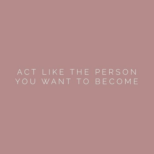 Act, You, and Person: ACT LIKE THE PERSON  YOU WANT TO BECOME