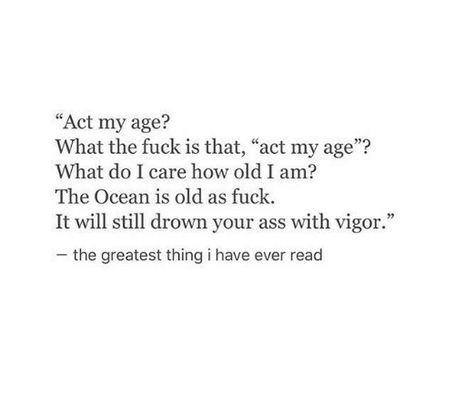 "Ass, Fuck, and Ocean: ""Act my age?  What the fuck is that, ""act my age""?  What do I care how old I am?  The Ocean is old as fuck.  It will still drown your ass with vigor.""  07  the greatest thing i have ever read"
