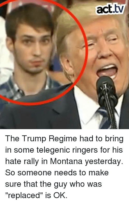 "Memes, Montana, and Trump: act.tv The Trump Regime had to bring in some telegenic ringers for his hate rally in Montana yesterday. So someone needs to make sure that the guy who was ""replaced"" is OK."