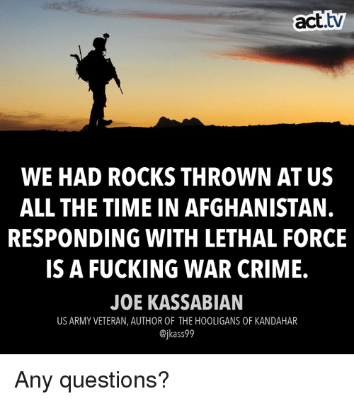 Crime, Fucking, and Memes: act.  tv  WE HAD ROCKS THROWN AT US  ALL THE TIME IN AFGHANISTAN.  RESPONDING WITH LETHAL FORCE  IS A FUCKING WAR CRIME.  JOE KASSABIAN  US ARMY VETERAN, AUTHOR OF THE HOOLIGANS OF KANDAHAR  @jkass99 Any questions?