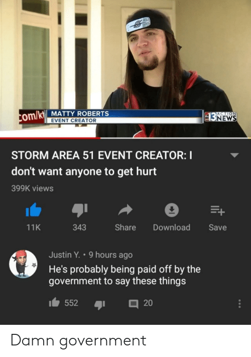 roberts: ACTION  com/kt MATTY ROBERTS  $3NEWS  EVENT CREATOR  STORM AREA 51 EVENT CREATOR: I  don't want anyone to get hurt  399K views  E+  Share  Download  Save  11K  343  Justin Y. 9 hours ago  He's probably being paid off by the  government to say these things  552  20 Damn government