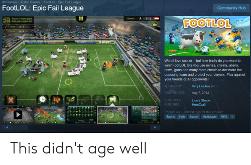 Community, Fail, and Friends: Action Games  FootLOL: Epic Fail League  All Games  FootLOL: Epic Fail League  Community Hub  II  3:1  Score 5 more goals  than your opponent  Score:  FOOTLOL  V+2505 3:1  2505  6:4  aSIC BY JEANIS  We all love soccer - but how badly do you want to  win? FootLOL lets you use mines, cheats, aliens,  COWS, guns and many more cheats to decimate the  opposing team and protect your players. Play against  your friends or Al opponents!  Very Positive (673)  ALL REVIEWS  RELEASE DATE  Aug 7, 2013  DEVELOPER  Lion's Shade  40  28  38  HeroCraft  PUBLISHER  Popular user-defined tags for this product:  Sports  Indie Soccer Multiplayer  RPG  MUSIC BY EANIRO This didn't age well