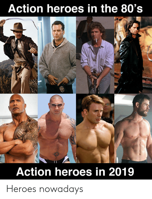80s, Heroes, and Action: Action heroes in the 80's  Action heroes in 2019 Heroes nowadays