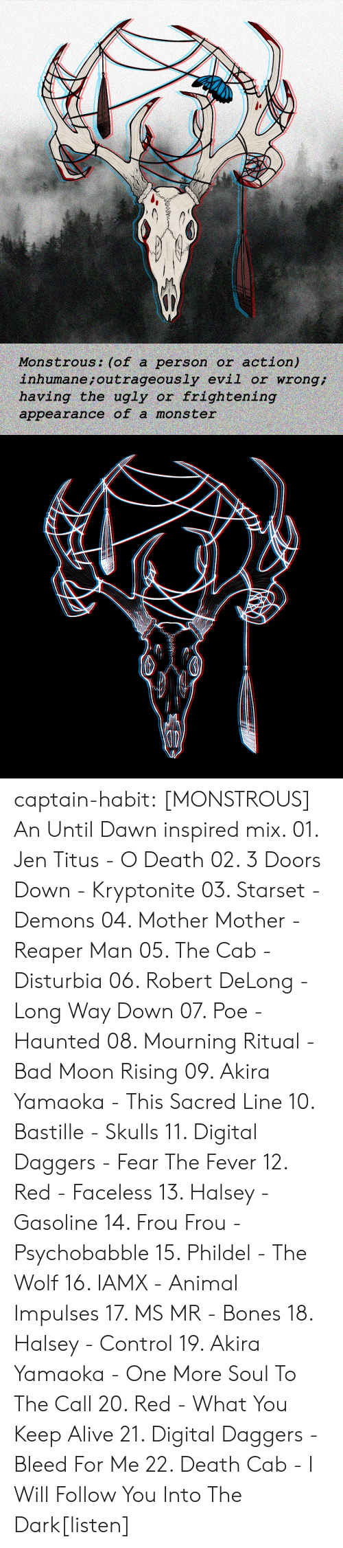 Alive, Bad, and Bones: action)  inhumane ; outrageously evil or wrong  having the ugly or frightening  Monstrous: (of a person or  appearance of a mons ter captain-habit:  [MONSTROUS] An Until Dawn inspired mix. 01. Jen Titus - O Death 02. 3 Doors Down - Kryptonite 03. Starset - Demons 04. Mother Mother - Reaper Man 05. The Cab - Disturbia 06. Robert DeLong - Long Way Down 07. Poe - Haunted  08. Mourning Ritual - Bad Moon Rising 09. Akira Yamaoka - This Sacred Line 10. Bastille - Skulls 11. Digital Daggers - Fear The Fever 12. Red - Faceless 13. Halsey - Gasoline  14. Frou Frou - Psychobabble  15. Phildel - The Wolf 16. IAMX - Animal Impulses 17. MS MR - Bones 18. Halsey - Control 19. Akira Yamaoka - One More Soul To The Call 20. Red - What You Keep Alive 21. Digital Daggers - Bleed For Me 22. Death Cab - I Will Follow You Into The Dark[listen]