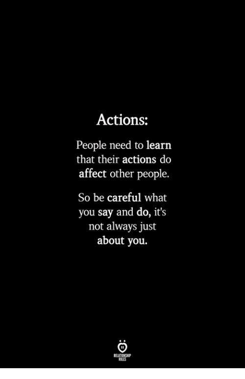 Affect, Be Careful, and You: Actions:  People need to learn  that their actions do  affect other people.  So be careful what  you say and do, it's  not always just  about you.  ILES