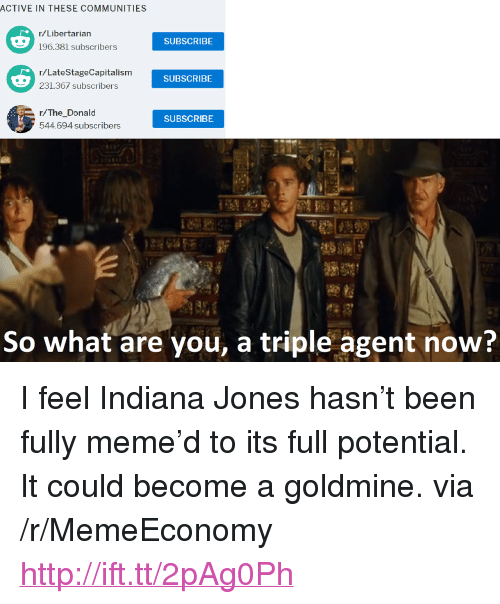 "Meme, Http, and Indiana: ACTIVE IN THESE COMMUNITIES  r/Libertarian  SUBSCRIBE  r/LateStageCapitalism  231.367 subscribers  SUBSCRIBE  r/The_Donald  544.694 subscribers  SUBSCRIBE  So what are you, a triple agent now? <p>I feel Indiana Jones hasn't been fully meme'd to its full potential. It could become a goldmine. via /r/MemeEconomy <a href=""http://ift.tt/2pAg0Ph"">http://ift.tt/2pAg0Ph</a></p>"