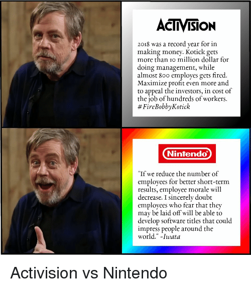 """Money, Nintendo, and Record: ACTIVISION  2018 was a record year for in  making money. Kotick gets  more than io million dollar for  doing management, while  almost 800 employes gets fired.  Maximize profit even more and  to appeal the investors, in cost of  the job of hundreds of workers.  # FireBobbyKotick  Nintendo  """"If we reduce the number of  employees for better short-term  results, employee morale will  decrease. I sincerely doubt  employees who fear that they  may be laid off will be able to  develop software titles that could  impress people around the  world."""" -Iwata Activision vs Nintendo"""