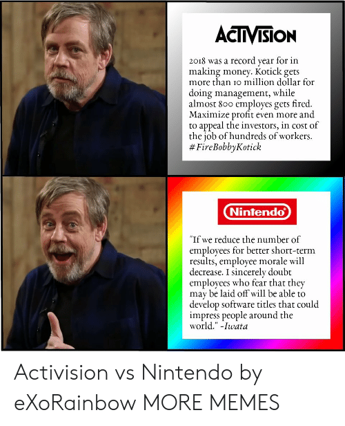 """Dank, Memes, and Money: ACTIVISION  2018 was a record year for in  making money. Kotick gets  more than io million dollar for  doing management, while  almost 800 employes gets fired.  Maximize profit even more and  to appeal the investors, in cost of  the job of hundreds of workers.  # FireBobbyKotick  Nintendo  """"If we reduce the number of  employees for better short-term  results, employee morale will  decrease. I sincerely doubt  employees who fear that they  may be laid off will be able to  develop software titles that could  impress people around the  world."""" -Iwata Activision vs Nintendo by eXoRainbow MORE MEMES"""