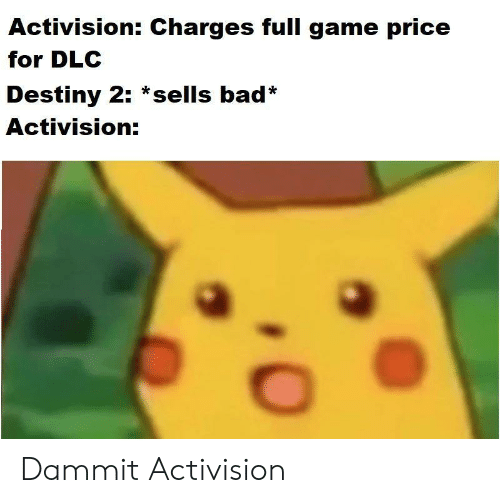 Bad, Destiny, and Game: Activision: Charges full game price  for DLC  Destiny 2: *sells bad*  Activision: Dammit Activision