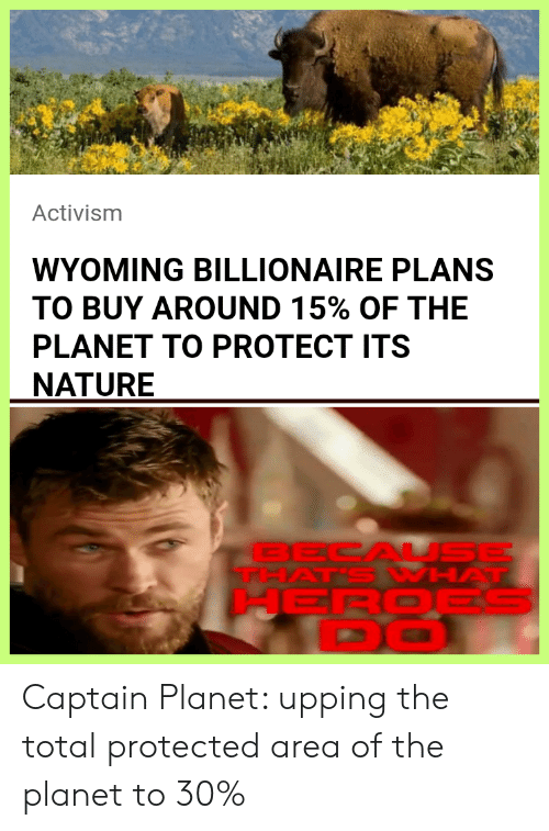 Protected: Activism  WYOMING BILLIONAIRE PLANS  TO BUY AROUND 15% OF THE  PLANET TO PROTECT ITS  NATURE  BECAL SE  THAT'S WHAT  HEROES  DO Captain Planet: upping the total protected area of the planet to 30%