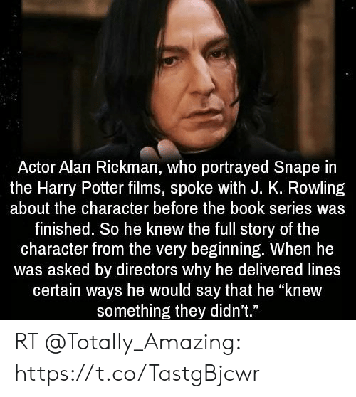 """Rickman: Actor Alan Rickman, who portrayed Snape in  the Harry Potter films, spoke with J. K. Rowling  about the character before the book series was  finished. So he knew the full story of the  character from the very beginning. When he  was asked by directors why he delivered lines  certain ways he would say that he """"knew  something they didn't."""" RT @TotaIIy_Amazing: https://t.co/TastgBjcwr"""