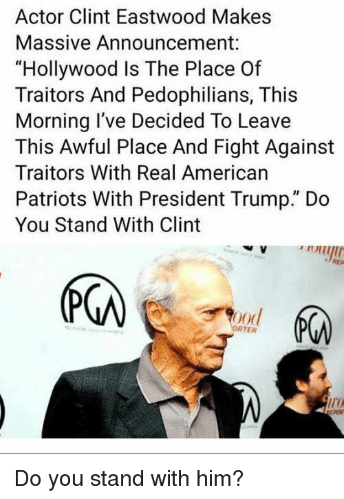 """Memes, Patriotic, and American: Actor Clint Eastwood Makes  Massive Announcement:  """"Hollywood Is The Place Of  Traitors And Pedophilians, This  Morning I've Decided To Leave  This Awful Place And Fight Against  Traitors With Real American  Patriots With President Trump."""" Do  You Stand With Clint  (下の  ood  RTER  ir Do you stand with him?"""