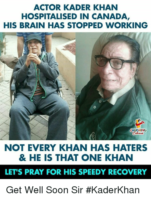 Soon..., Brain, and Canada: ACTOR KADER KHAN  HOSPITALISED IN CANADA  HIS BRAIN HAS STOPPED WORKING  AUGHING  NOT EVERY KHAN HAS HATERS  & HE IS THAT ONE KHAN  LET'S PRAY FOR HIS SPEEDY RECOVERY Get Well Soon Sir #KaderKhan