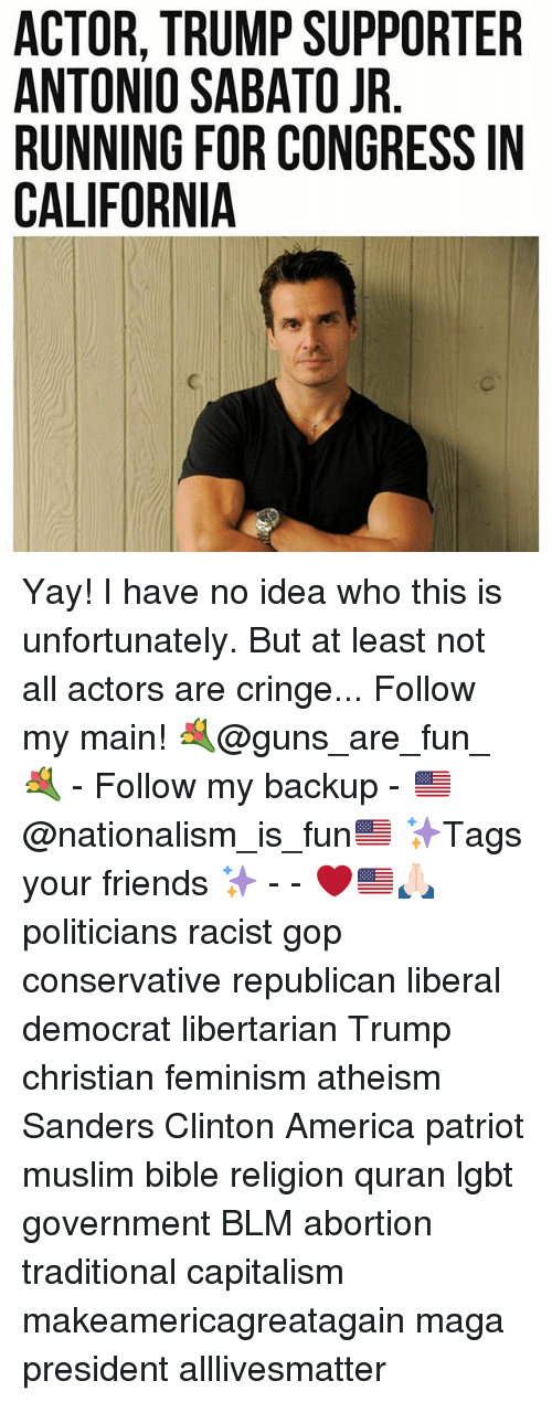 All Lives Matter, America, and Feminism: ACTOR, TRUMP SUPPORTER  ANTONIO SABATO JR  RUNNING FOR CONGRESS IN  CALIFORNIA  RN  El  TS  RS  OE  PAC  MBR  UA0A  U F ll  TOG RN  IN  RN10  OONF  TTNL  CNUA  AARC Yay! I have no idea who this is unfortunately. But at least not all actors are cringe... Follow my main! 💐@guns_are_fun_💐 - Follow my backup - 🇺🇸@nationalism_is_fun🇺🇸 ✨Tags your friends ✨ - - ❤️🇺🇸🙏🏻 politicians racist gop conservative republican liberal democrat libertarian Trump christian feminism atheism Sanders Clinton America patriot muslim bible religion quran lgbt government BLM abortion traditional capitalism makeamericagreatagain maga president alllivesmatter