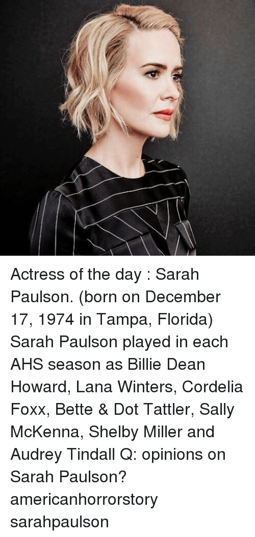Memes, Florida, and 🤖: Actress of the day : Sarah Paulson. (born on December 17, 1974 in Tampa, Florida) Sarah Paulson played in each AHS season as Billie Dean Howard, Lana Winters, Cordelia Foxx, Bette & Dot Tattler, Sally McKenna, Shelby Miller and Audrey Tindall Q: opinions on Sarah Paulson? americanhorrorstory sarahpaulson