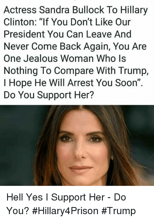 """Hillary Clinton, Jealous, and Memes: Actress Sandra Bullock To Hillary  Clinton: """"If You Don't Like Our  President You Can Leave And  Never Come Back Again, You Are  One Jealous Woman Who ls  Nothing To Compare With Trump,  I Hope He Will Arrest You Soon""""  Do You Support Her? Hell Yes I Support Her - Do You? #Hillary4Prison #Trump"""