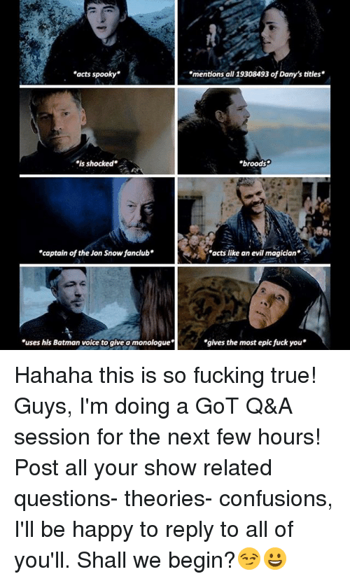 "Most Epic: ""acts spooky  mentions all 19308493 of Dany's titles  is shocked  broods  壽4  captain of the Jon Snowfanclub  acts like an evil magician  uses his Batman voice to give a monologue  gives the most epic fuck you Hahaha this is so fucking true! Guys, I'm doing a GoT Q&A session for the next few hours! Post all your show related questions- theories- confusions, I'll be happy to reply to all of you'll. Shall we begin?😏😀"