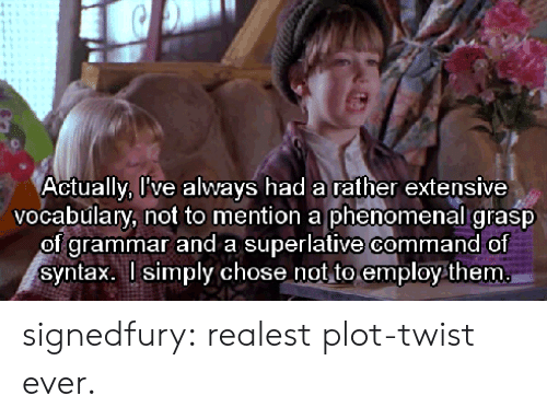 Commandeer: Actu  ally, live always had a rather extensive  vocabulary, not to mention a phenomenal grasp  of grammar and a superlative command of  syntax. l simply chose not to employ them signedfury:  realest plot-twist ever.