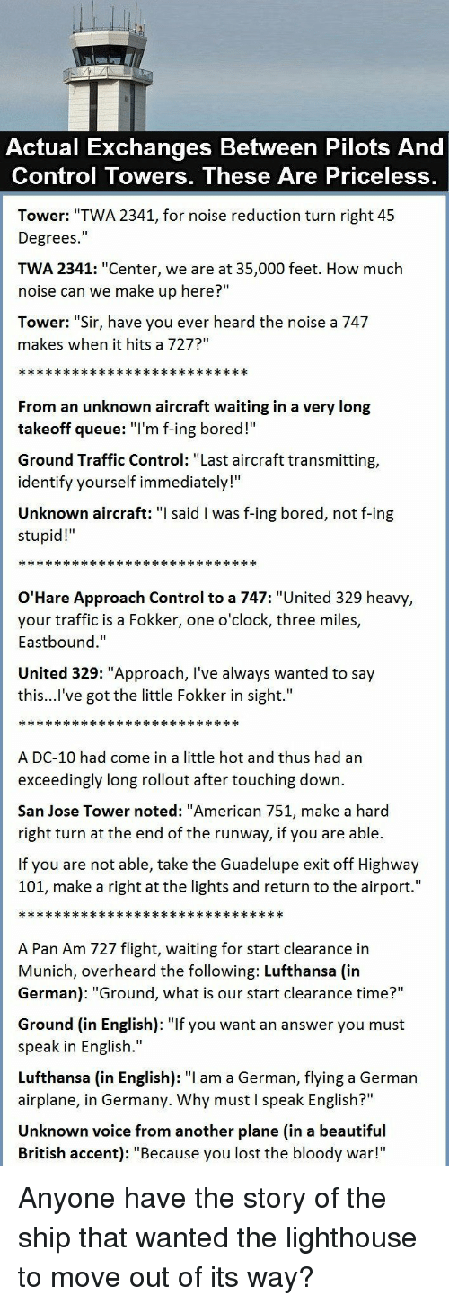 "Beautiful, Bored, and Traffic: Actual Exchanges Between Pilots And  Control Towers, These Are Priceless,  Tower: ""TWA 2341, for noise reduction turn right 45  Degrees.""  TWA 2341: ""Center, we are at 35,000 feet. How much  noise can we make up here?""  Tower: ""Sir, have you ever heard the noise a 747  makes when it hits a 727?""  From an unknown aircraft waiting in a very long  takeoff queue: T'm f-ing bored!  Ground Traffic Control: ""Last aircraft transmitting,  identify yourself immediately!""  Unknown aircraft: said l was f-ing bored, not f-ing  stupid!  O'Hare Approach Control to a 747: ""United 329 heavy  your traffic is a Fokker, one o'clock, three miles,  Eastbound.""  United 329: ""Approach, I've always wanted to say  this...l've got the little Fokker in sight.""  A DC-10 had come in a little hot and thus had an  exceedingly long rollout after touching down.  San Jose Tower noted: ""American 751, make a hard  right turn at the end of the runway, if you are able.  If you are not able, take the Guadelupe exit off Highway  101, make a right at the lights and return to the airport.""  A Pan Am 727 flight, waiting for start clearance in  Munich, overheard the following: Lufthansa (in  German): ""Ground, what is our start clearance time?""  Ground (in English): ""If you want an answer you must  speak in English.""  Lufthansa (in English): ""I am a German, flying a German  airplane, in Germany. Why must I speak English?""  Unknown voice from another plane (in a beautiful  British accent): ""Because you lost the bloody war!"" Anyone have the story of the ship that wanted the lighthouse to move out of its way?"