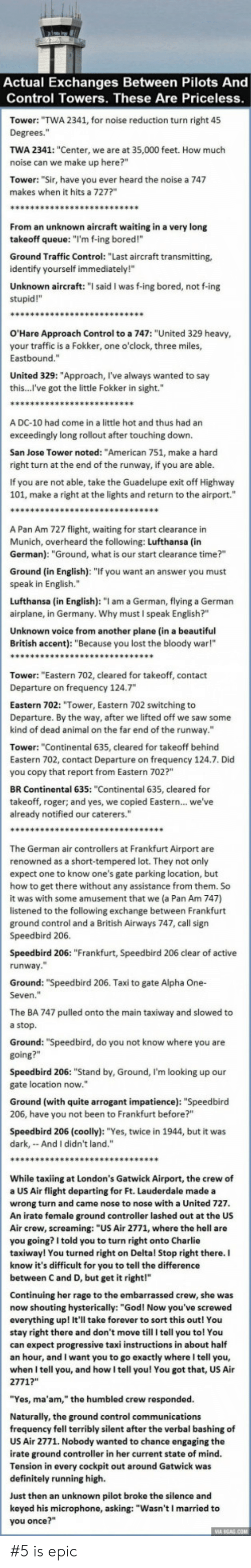"Beautiful, Bored, and Charlie: Actual Exchanges Between Pilots And  Control Towers. These Are Priceless  Tower: ""TWA 2341, for noise reduction turn right 45  Degrees.""  TWA 2341: ""Center, we are at 35,000 feet. How much  noise can we make up here?""  Tower: ""Sir, have you ever heard the noise a 747  makes when it hits a 727?  From an unknown aircraft waiting in a very long  takeoff queue: ""I'm f-ing bored!""  Ground Traffic Control: ""Last aircraft transmitting,  identify yourself immediately!""  Unknown aircraft: "" said I was f-ing bored, not f-ing  stupid!""  O'Hare Approach Control to a 747: ""United 329 heavy  your traffic is a Fokker, one o'clock, three miles,  Eastbound.""  United 329: ""Approach, l've always wanted to say  this...l've got the little Fokker in sight.""  A DC-10 had come in a little hot and thus had an  exceedingly long rollout after touching down.  San Jose Tower noted: ""American 751, make a harcd  right turn at the end of the runway, if you are able  If you are not able, take the Guadelupe exit off Highway  101, make a right at the lights and return to the airport.""  A Pan Am 727 flight, waiting for start clearance in  Munich, overheard the following: Lufthansa (in  German): ""Ground, what is our start clearance time?""  Ground (in English): ""If you want an answer you must  speak in English.""  Lufthansa (in English): ""I am a German, flying a German  airplane, in Germany. Why must I speak English?""  Unknown voice from another plane (in a beautiful  British accent): ""Because you lost the bloody war!""  Tower: ""Eastern 702, cleared for takeoff, contact  Departure on frequency 124.7  Eastern 702: ""Tower, Eastern 702 switching to  Departure. By the way, after we lifted off we saw some  kind of dead animal on the far end of the runway.""  Tower: ""Continental 635, cleared for takeoff behind  Eastern 702, contact Departure on frequency 124.7. Did  you copy that report from Eastern 702?""  BR Continental 635: ""Continental 635, cleared for  takeoff, roger; and yes, we copied Eastern... we've  already notified our caterers.""  The German air controllers at Frankfurt Airport are  renowned as a short-tempered lot. They not only  expect one to know one's gate parking location, but  how to get there without any assistance from them. So  it was with some amusement that we (a Pan Am 747)  listened to the following exchange between Frankfurt  ground control and a British Airways 747, call sign  Speedbird 206.  Speedbird 206: ""Frankfurt, Speedbird 206 clear of active  runway  Ground: ""Speedbird 206. Taxi to gate Alpha One-  Seven.""  The BA 747 pulled onto the main taxiway and slowed to  a stop  Ground: ""Speedbird, do you not know where you are  Speedbird 206: ""Stand by, Ground, I'm looking up our  gate location now.""  Ground (with quite arrogant impatience): ""Speedbird  206, have you not been to Frankfurt before?""  Speedbird 206 (coolly): ""Yes, twice in 1944, but it was  dark, And I didn't land.""  While taxiing at London's Gatwick Airport, the crew of  a US Air flight departing for Ft. Lauderdale made a  wrong turn and came nose to nose with a United 727  An irate female ground controller lashed out at the US  Air crew, screaming: ""US Air 2771, where the hell are  you going? I told you to turn right onto Charlie  taxiway! You turned right on Deltal Stop right there. I  know it's difficult for you to tell the difference  between C and D, but get it right!""  Continuing her rage to the embarrassed crew, she was  now shouting hysterically: ""God! Now you've screwed  everything up! It'll take forever to sort this out! You  stay right there and don't move till I tell you tol You  can expect progressive taxi instructions in about half  an hour, and I want you to go exactly whereI tell you,  when I tell you, and how I tell you! You got that, US Air  2771?""  ""Yes, ma'am,"" the humbled crew responded.  Naturally, the ground control communications  frequency fell terribly silent after the verbal bashing of  US Air 2771. Nobody wanted to chance engaging the  irate ground controller in her current state of mind.  Tension in every cockpit out around Gatwick was  definitely running high.  Just then an unknown pilot broke the silence and  keyed his microphone, asking: ""Wasn't I married to  you once?"" #5 is epic"