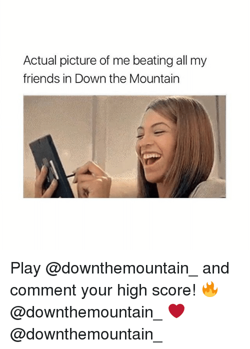 Friends, Girl Memes, and Your Highness: Actual picture of me beating all my  friends in Down the Mountain Play @downthemountain_ and comment your high score! 🔥 @downthemountain_ ❤️ @downthemountain_