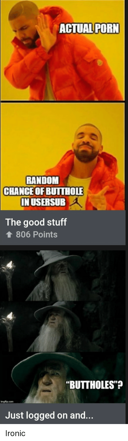 "Usersub: ACTUAL PORN  RANDOM  CHANCEOF BUITHOLE  IN USERSUB  The good stuff  806 Points  ""BUTTHOLES""  imgflip.com  Just logged on and... Ironic"