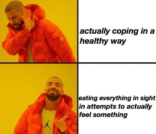 Feel, Everything, and Eating: actually coping in a  healthy way  eating everything in sight  in attempts to actually  feel something
