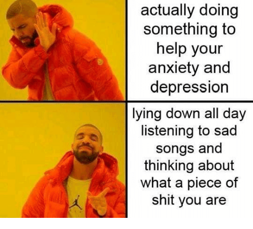Shit, Anxiety, and Depression: actually doing  something to  help your  anxiety and  depression  lying down all day  listening to sad  songs and  thinking about  what a piece of  shit you are
