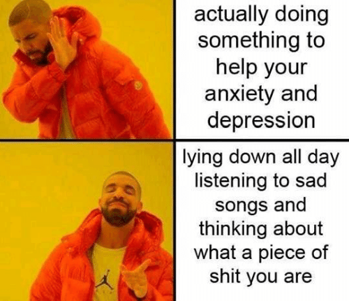 Anxiety, Depression, and Help: actually doing  something to  help your  anxiety and  depression  lying down all day  listening to sad  songs and  thinking about  what a piece of  shit you are
