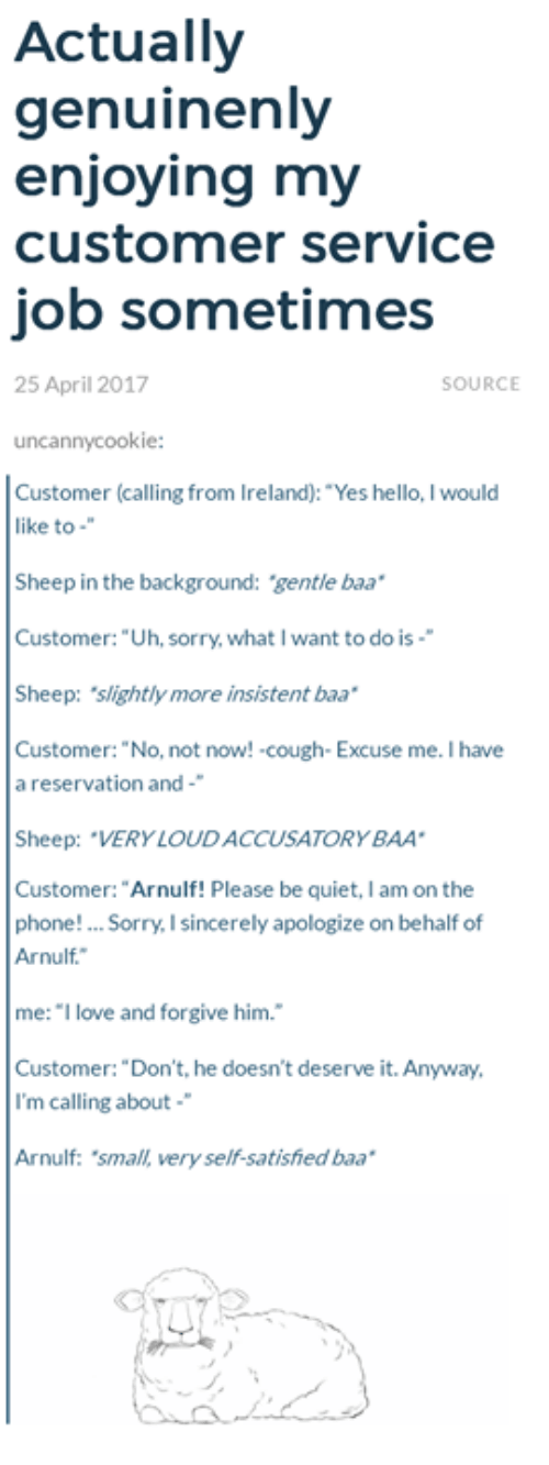 "Funny, Hello, and Love: Actually  genuinenly  enjoying my  customer service  job sometimes  25 April 2017  SOURCE  uncannycookie:  Customer (calling from Ireland): ""Yes hello, I would  like to  Sheep in the background: gentle baa  Customer: ""Uh, sorry, what I want to do is-  Sheep: slightly more insistent baa  Customer: ""No, not now! cough- Excuse me. I have  a reservation and-  Sheep: ""VERY LOUDACCUSATORYBAA  Customer: ""Arnulf! Please be quiet, I am on the  phone! Sorry, I sincerely apologize on behalf of  Arnulf.  me: ""I love and forgive him.  Customer: ""Don't, he doesn't deserve it. Anyway,  I'm calling about  Arnulf: 'small, very self-satished baa"