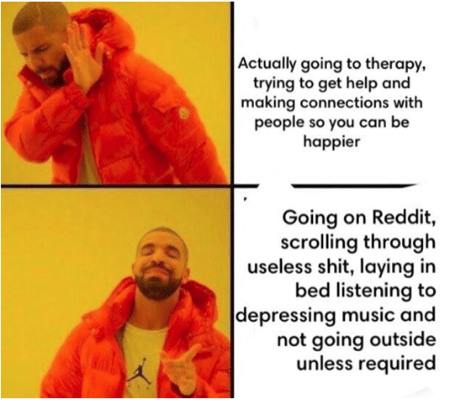 Music, Reddit, and Shit: Actually going to therapy,  trying to get help and  making connections with  people so you can be  happier  Going on Reddit,  scrolling through  useless shit, laying in  bed listening to  depressing music and  not going outside  unless required