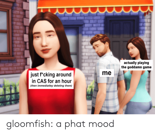 Mood, Tumblr, and Blog: actually playing  the goddamn game  me  just f*cking around  in CAS for an hour  (then immediatley deleting them) gloomfish:  a phat mood