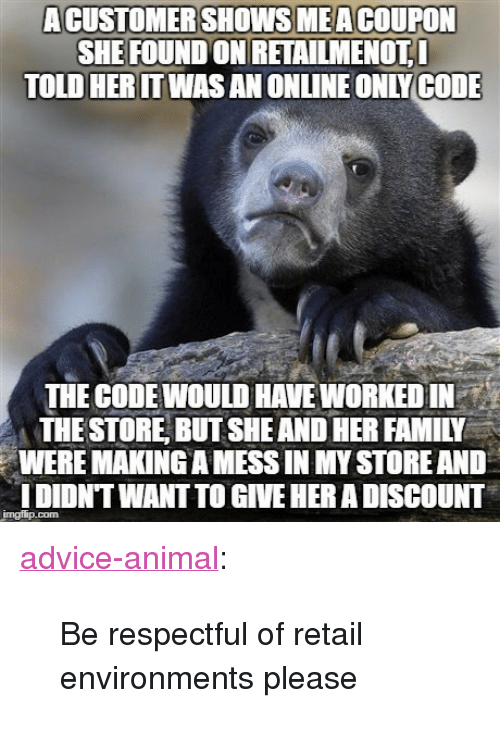 "Advice, Family, and Tumblr: ACUSTOMERSHOWSMEACOUPON  SHE FOUND ON RETAİLMENOTI  TOLD HERITWAS AN ONLINE ONLYCODE  THE CODEWOULD HAVE WORKED IN  THE STORE, BUT SHE AND HER FAMILY  WERE MAKING A MESS IN MY STORE AND  DIDNT WANT TO GIVE HER A DISCOUNT <p><a href=""http://advice-animal.tumblr.com/post/169717275323/be-respectful-of-retail-environments-please"" class=""tumblr_blog"">advice-animal</a>:</p>  <blockquote><p>Be respectful of retail environments please</p></blockquote>"